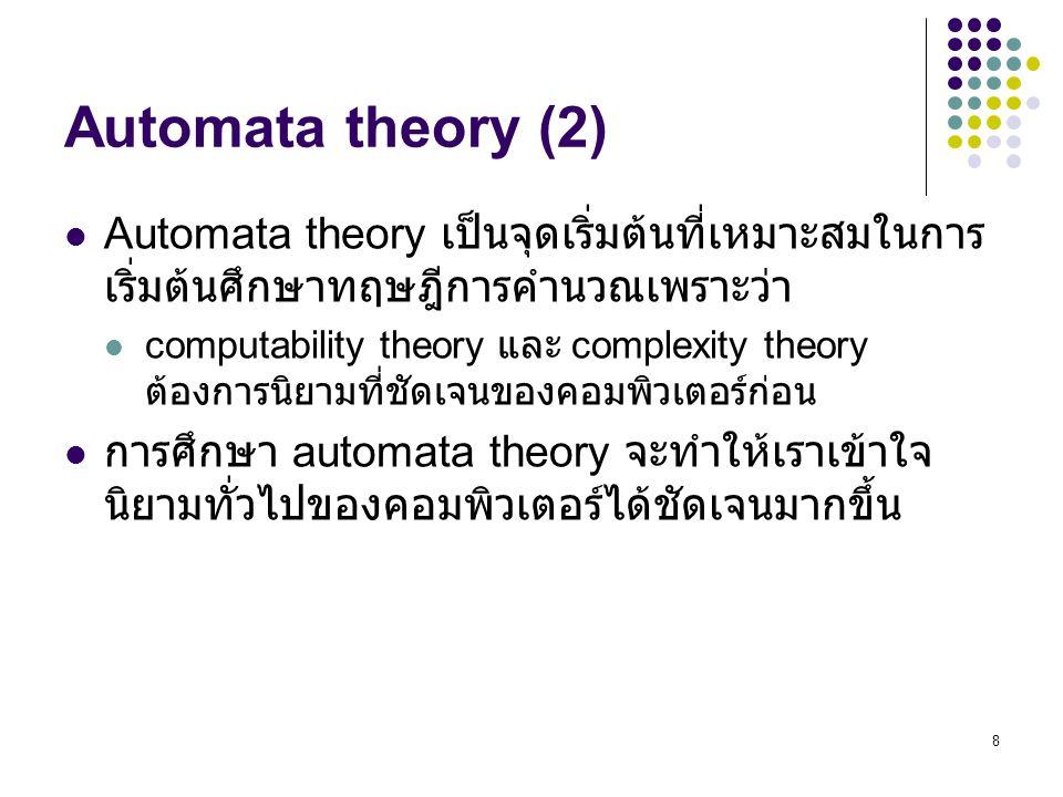 8 Automata theory (2) Automata theory เป็นจุดเริ่มต้นที่เหมาะสมในการ เริ่มต้นศึกษาทฤษฎีการคำนวณเพราะว่า computability theory และ complexity theory ต้องการนิยามที่ชัดเจนของคอมพิวเตอร์ก่อน การศึกษา automata theory จะทำให้เราเข้าใจ นิยามทั่วไปของคอมพิวเตอร์ได้ชัดเจนมากขึ้น