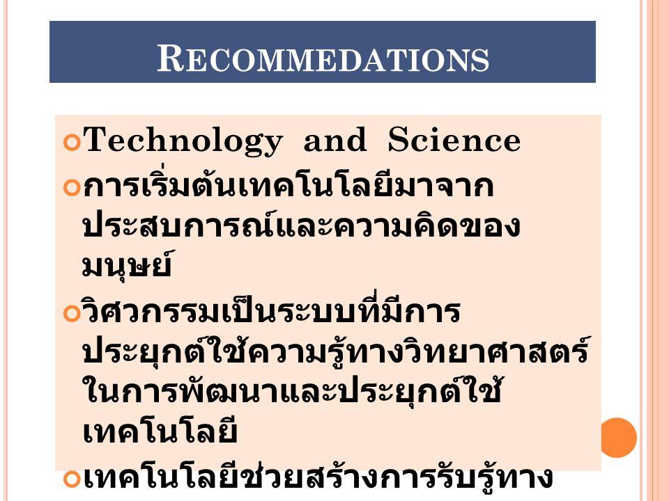 R ECOMMEDATIONS Technology and Science การเริ่มต้นเทคโนโลยีมาจาก ประสบการณ์และความคิดของ มนุษย์ วิศวกรรมเป็นระบบที่มีการ ประยุกต์ใช้ความรู้ทางวิทยาศาส