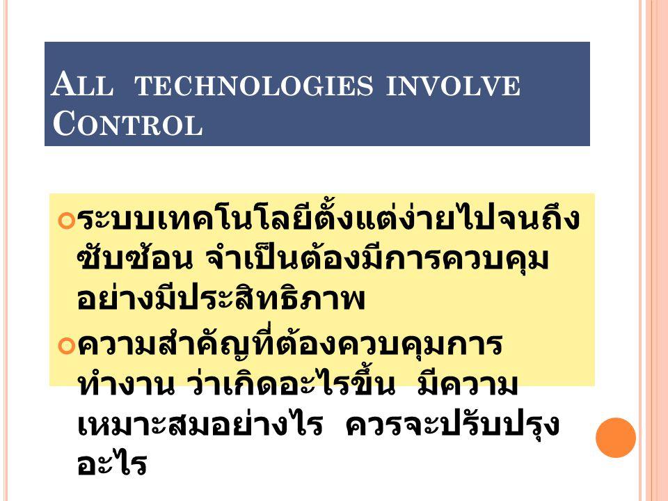 A LL TECHNOLOGIES INVOLVE C ONTROL ระบบเทคโนโลยีตั้งแต่ง่ายไปจนถึง ซับซ้อน จำเป็นต้องมีการควบคุม อย่างมีประสิทธิภาพ ความสำคัญที่ต้องควบคุมการ ทำงาน ว่