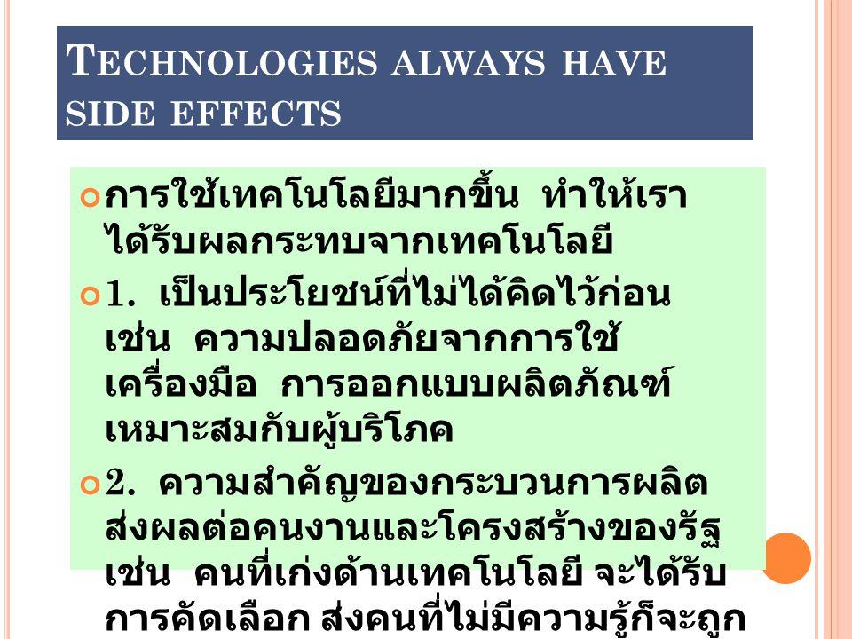 T ECHNOLOGIES ALWAYS HAVE SIDE EFFECTS การใช้เทคโนโลยีมากขึ้น ทำให้เรา ได้รับผลกระทบจากเทคโนโลยี 1. เป็นประโยชน์ที่ไม่ได้คิดไว้ก่อน เช่น ความปลอดภัยจา