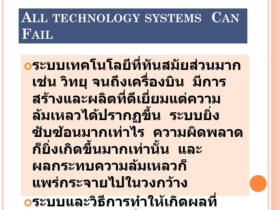 A LL TECHNOLOGY SYSTEMS C AN F AIL ระบบเทคโนโลยีที่ทันสมัยส่วนมาก เช่น วิทยุ จนถึงเครื่องบิน มีการ สร้างและผลิตที่ดีเยี่ยมแต่ความ ล้มเหลวได้ปรากฏขึ้น