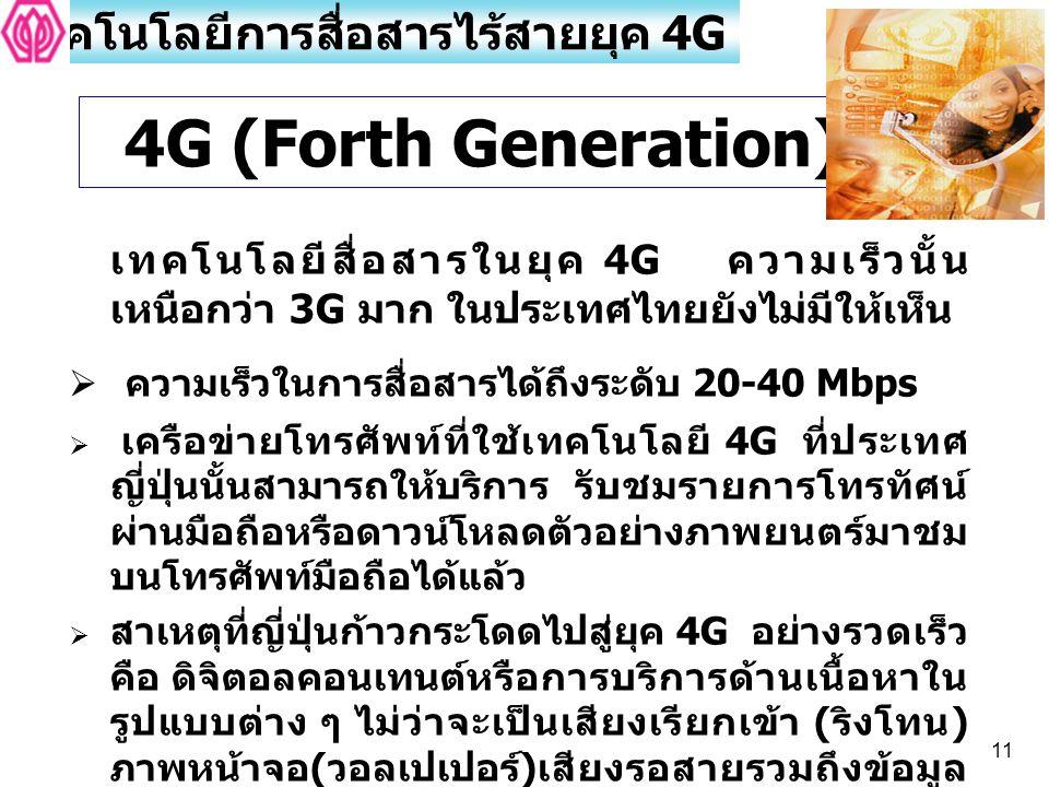11 4G (Forth Generation) เทคโนโลยีการสื่อสารไร้สายยุค 4G เทคโนโลยีสื่อสารในยุค 4G ความเร็วนั้น เหนือกว่า 3G มาก ในประเทศไทยยังไม่มีให้เห็น  ความเร็วใ