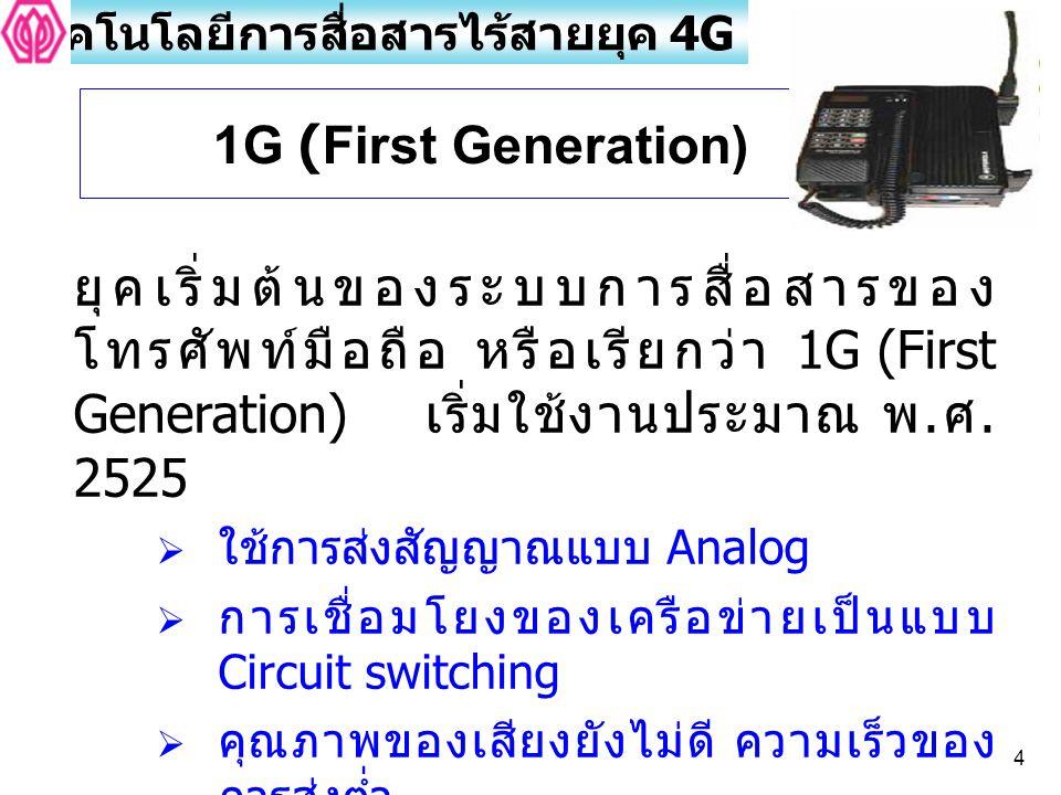 4 ยุคเริ่มต้นของระบบการสื่อสารของ โทรศัพท์มือถือ หรือเรียกว่า 1G (First Generation) เริ่มใช้งานประมาณ พ. ศ. 2525  ใช้การส่งสัญญาณแบบ Analog  การเชื่