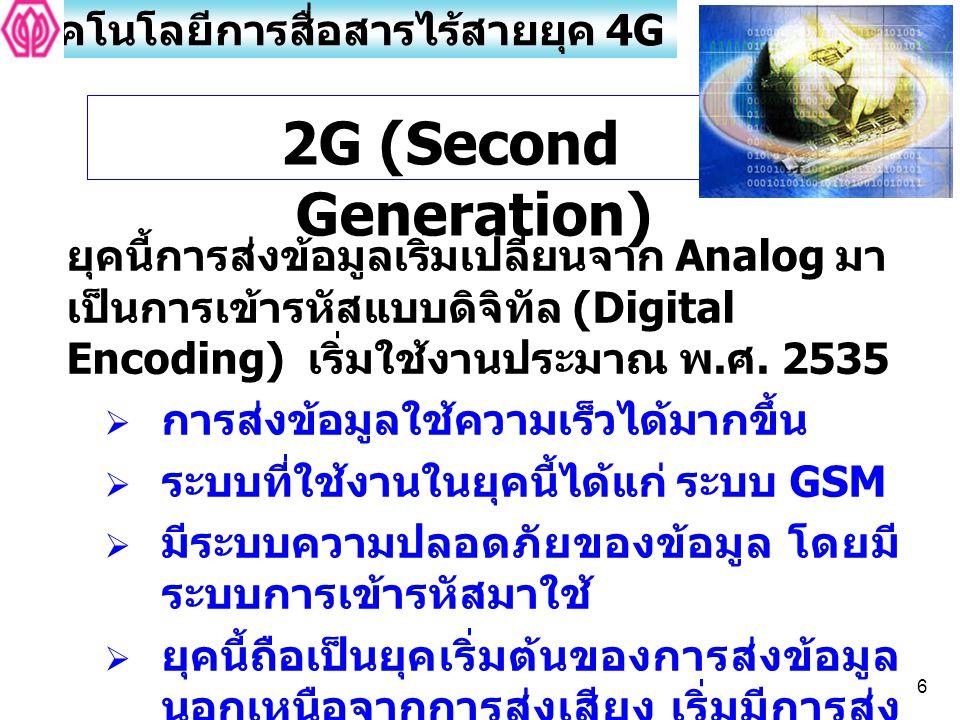6 2G (Second Generation) ยุคนี้การส่งข้อมูลเริ่มเปลี่ยนจาก Analog มา เป็นการเข้ารหัสแบบดิจิทัล (Digital Encoding) เริ่มใช้งานประมาณ พ. ศ. 2535  การส่