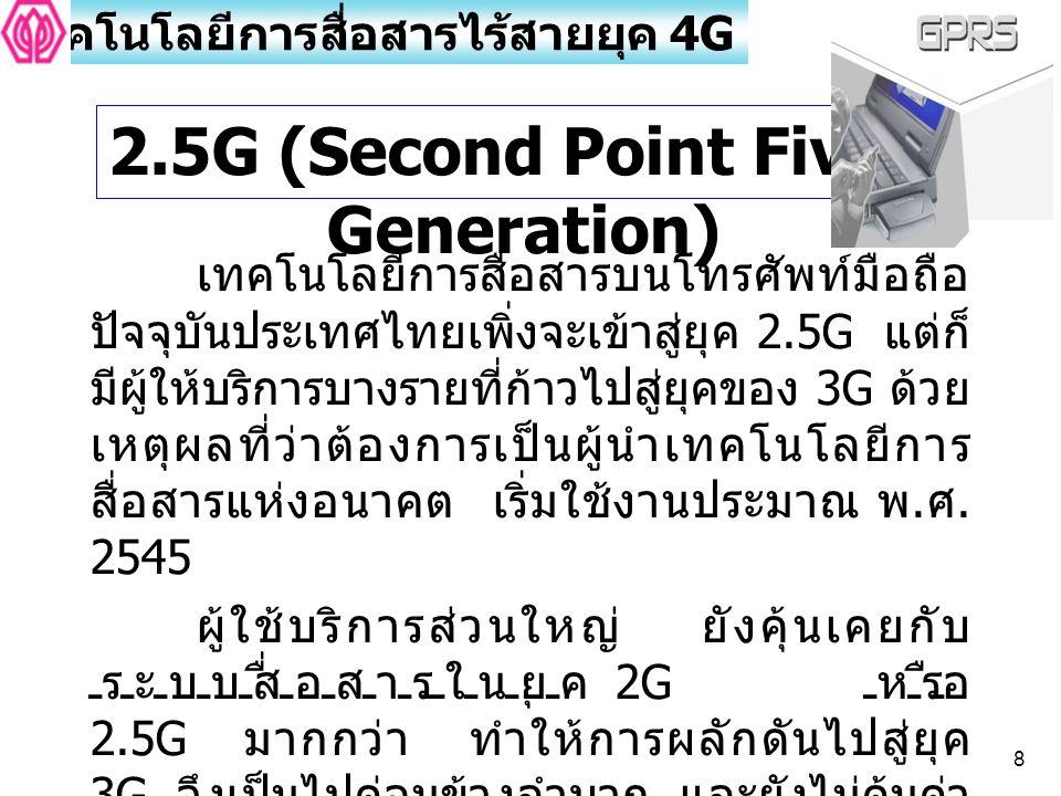 8 เทคโนโลยีการสื่อสารไร้สายยุค 4G เทคโนโลยีการสื่อสารบนโทรศัพท์มือถือ ปัจจุบันประเทศไทยเพิ่งจะเข้าสู่ยุค 2.5G แต่ก็ มีผู้ให้บริการบางรายที่ก้าวไปสู่ยุ