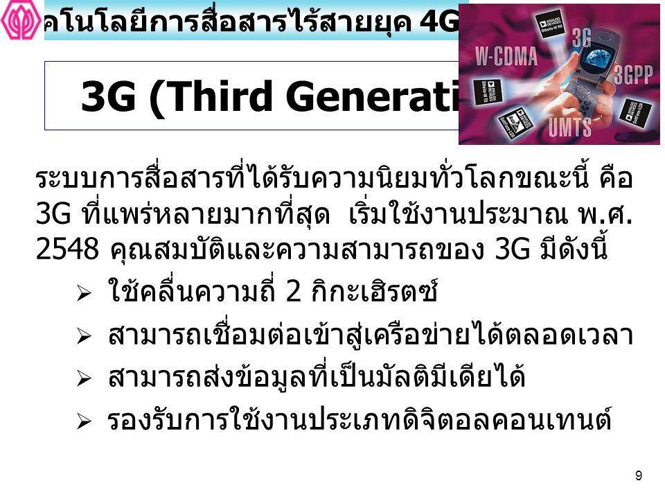 9 ระบบการสื่อสารที่ได้รับความนิยมทั่วโลกขณะนี้ คือ 3G ที่แพร่หลายมากที่สุด เริ่มใช้งานประมาณ พ. ศ. 2548 คุณสมบัติและความสามารถของ 3G มีดังนี้  ใช้คลื
