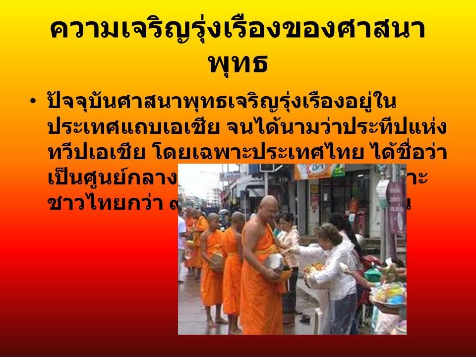 ความเจริญรุ่งเรืองของศาสนา พุทธ ปัจจุบันศาสนาพุทธเจริญรุ่งเรืองอยู่ใน ประเทศแถบเอเชีย จนได้นามว่าประทีปแห่ง ทวีปเอเชีย โดยเฉพาะประเทศไทย ได้ชื่อว่า เป็นศูนย์กลางของพระพุทธศาสนา เพราะ ชาวไทยกว่า ๙๐ % เป็นพุทธศาสนิกชน