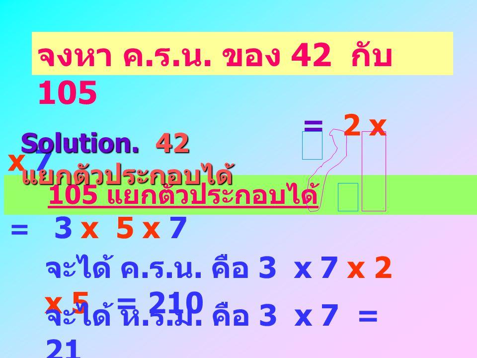 = 2 x 3 x 7 จงหา ห. ร. ม. ของ 42 กับ 105 105 แยกตัวประกอบได้ = 3 x 5 x 7 Solution. 42 แยกตัวประกอบได้ จะได้ ห. ร. ม. คือ 3 x 7 = 21