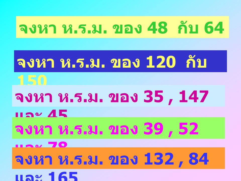 จงหา ห. ร. ม. ของ 32 กับ 48 Solution จะได้ 36, 48 2 18, 24 2 9, 12 3 3, 4 ฉะนั้น ห. ร. ม. คือ 2x 2 x 3 = 12