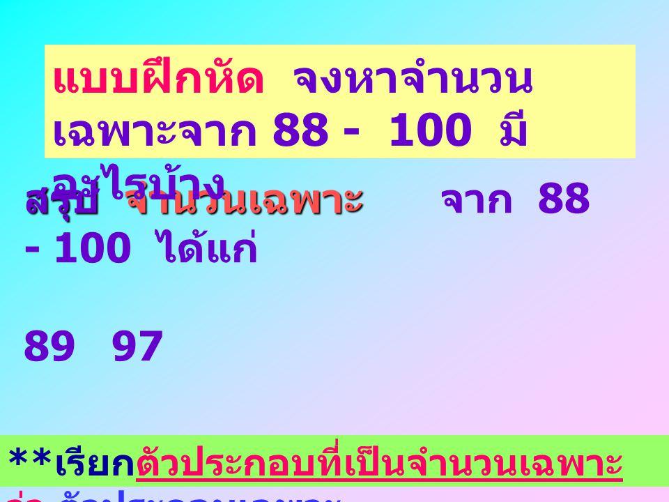 สรุป จำนวนเฉพาะ จาก 1 - 87 ได้แก่ 2 3 5 7 11 13 17 19 23 29 31 37 41 43 47 53 59 61 67 71 73 79 83 87 แบบฝึกหัด จงหาจำนวน เฉพาะจาก 88 - 100 มี อะไรบ้า