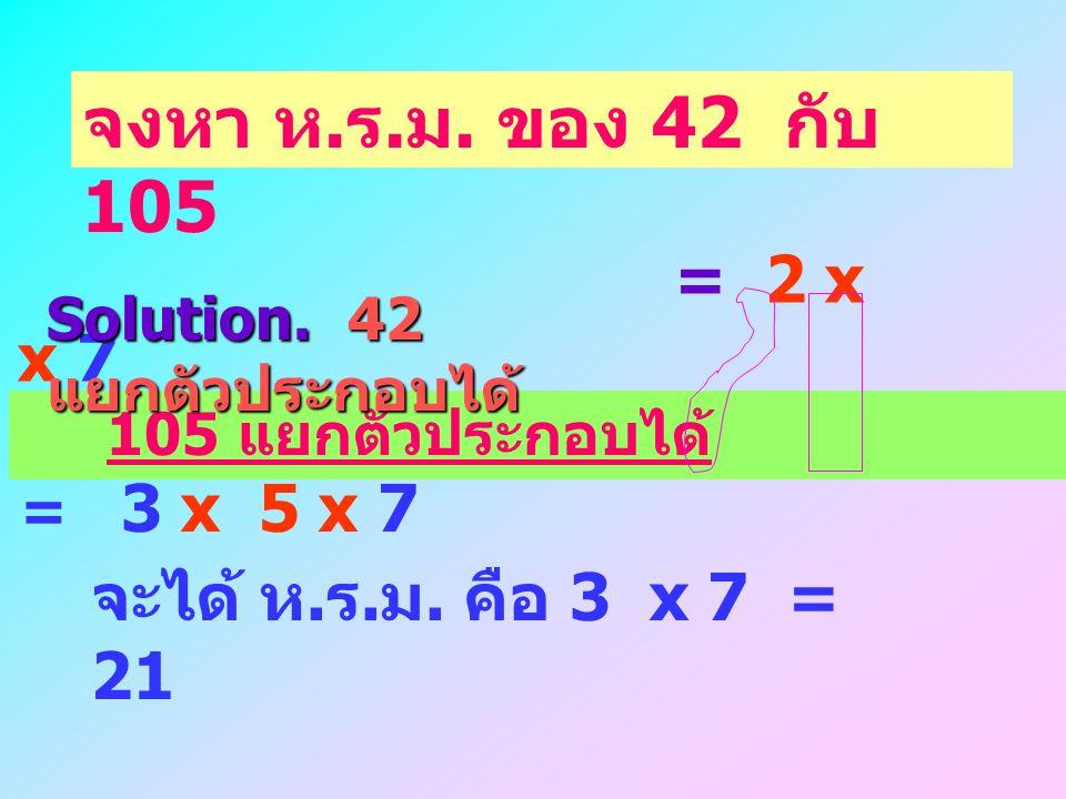 = 7 x 6 = 7 x 2 x 3 จงหา ห. ร. ม. ของ 42 กับ 105 105 แยกตัวประกอบได้ = 5 x 21 = 5 x 7 x 3 นำการ นำการ แยกตัวประกอบของ 42 กับ 105 ไปหาร ห. ร. ม. Soluti