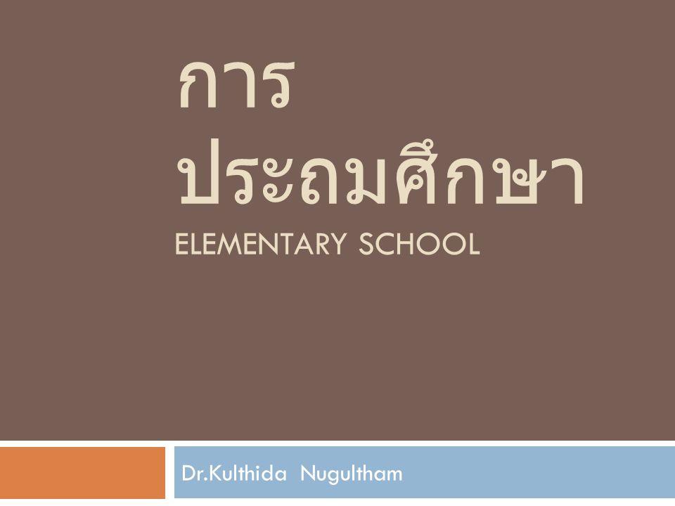 การ ประถมศึกษา ELEMENTARY SCHOOL Dr.Kulthida Nugultham