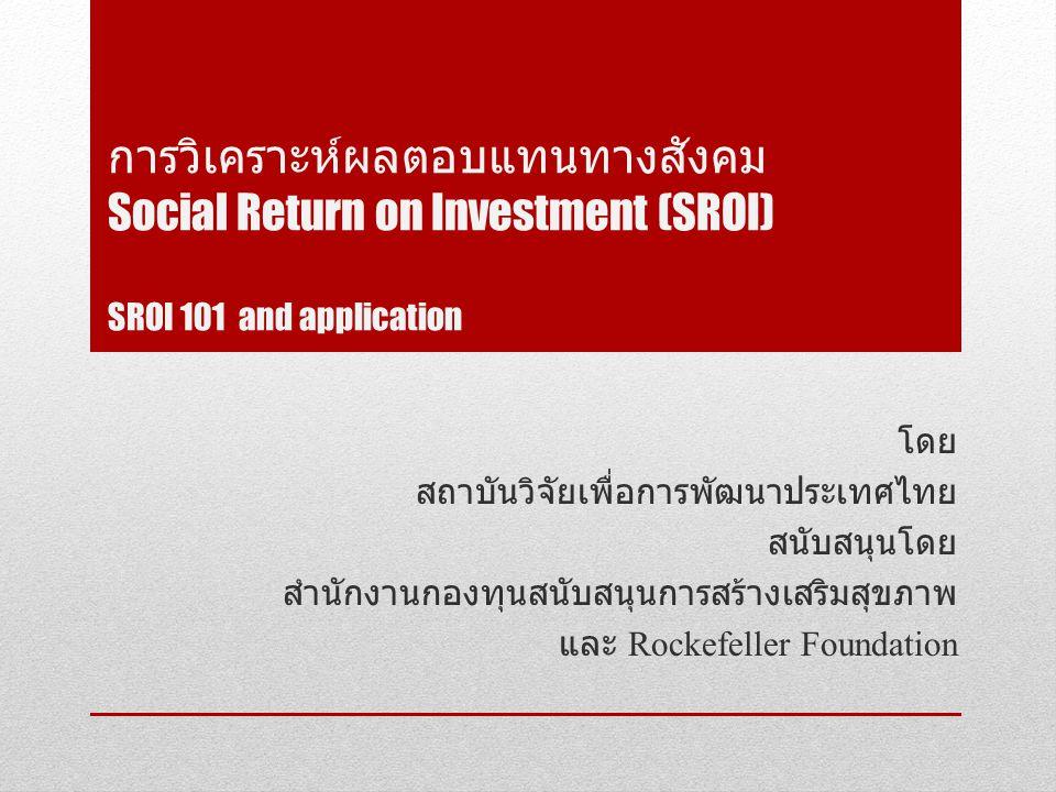 การวิเคราะห์ผลตอบแทนทางสังคม Social Return on Investment (SROI) SROI 101 and application โดย สถาบันวิจัยเพื่อการพัฒนาประเทศไทย สนับสนุนโดย สำนักงานกองทุนสนับสนุนการสร้างเสริมสุขภาพ และ Rockefeller Foundation