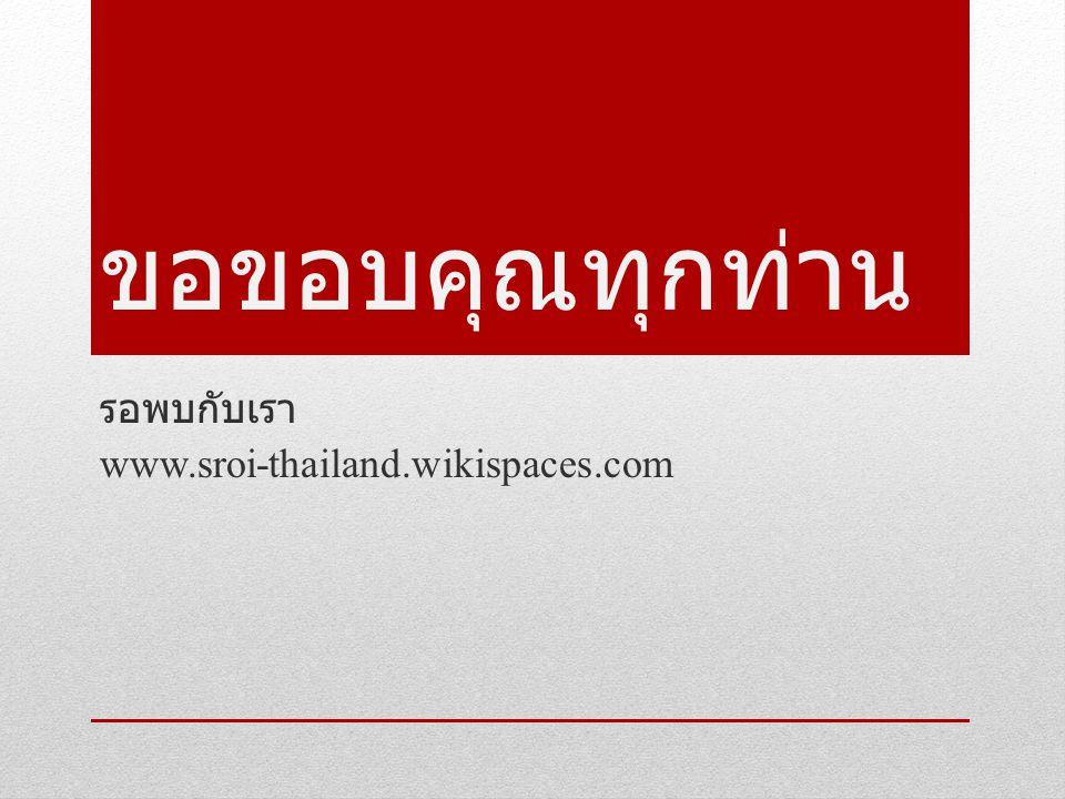 ขอขอบคุณทุกท่าน รอพบกับเรา www.sroi-thailand.wikispaces.com