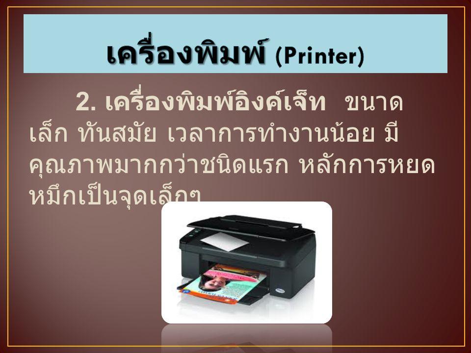 2. เครื่องพิมพ์อิงค์เจ็ท ขนาด เล็ก ทันสมัย เวลาการทำงานน้อย มี คุณภาพมากกว่าชนิดแรก หลักการหยด หมึกเป็นจุดเล็กๆ