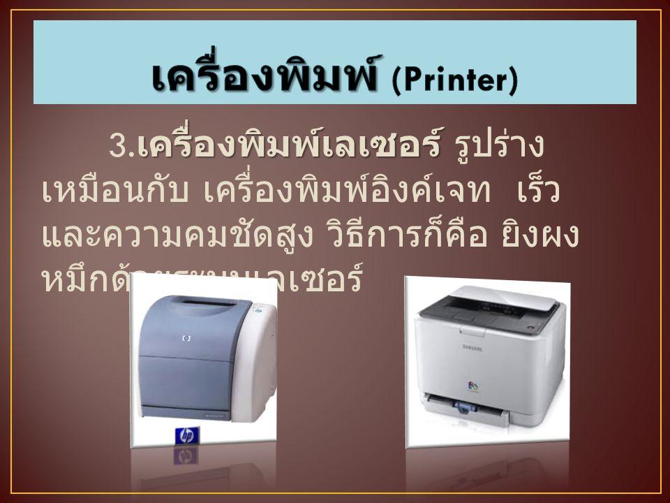 เครื่องพิมพ์เลเซอร์ 3. เครื่องพิมพ์เลเซอร์ รูปร่าง เหมือนกับ เครื่องพิมพ์อิงค์เจท เร็ว และความคมชัดสูง วิธีการก็คือ ยิงผง หมึกด้วยระบบเลเซอร์