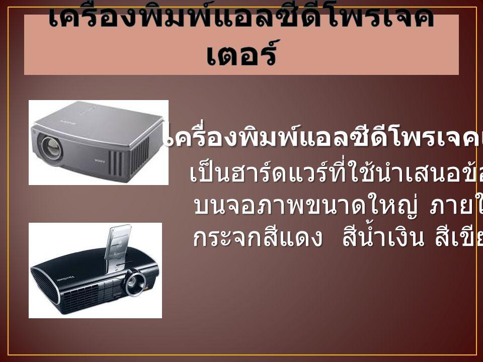 เ ครื่องพิมพ์แอลซีดีโพรเจคเตอร์ เ ครื่องพิมพ์แอลซีดีโพรเจคเตอร์ เป็นฮาร์ดแวร์ที่ใช้นำเสนอข้อมูล เป็นฮาร์ดแวร์ที่ใช้นำเสนอข้อมูล บนจอภาพขนาดใหญ่ ภายในบ
