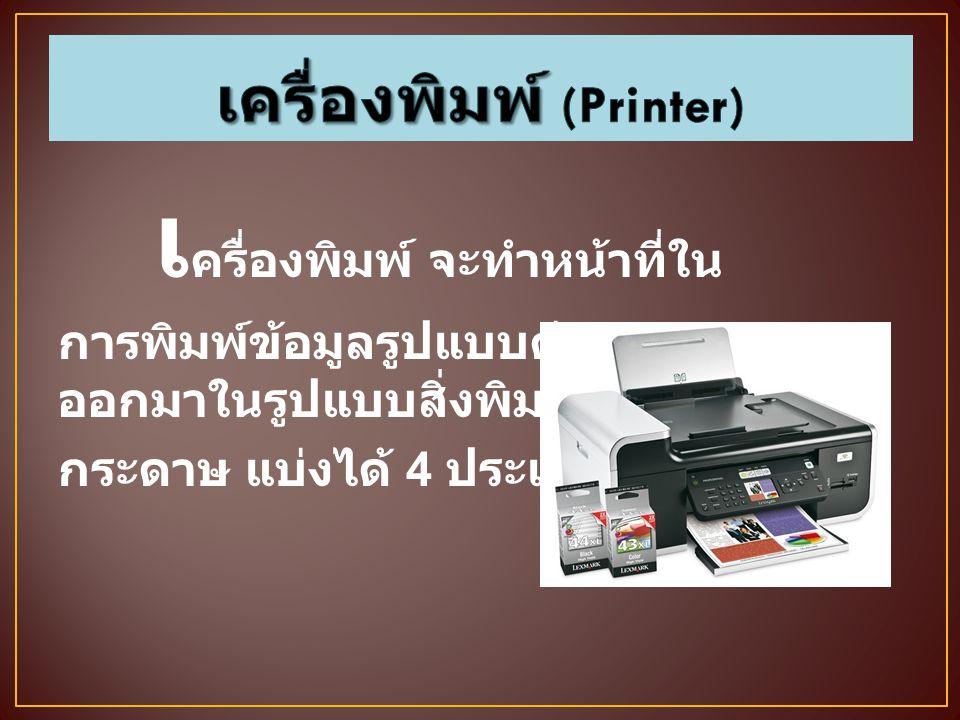 เ ครื่องพิมพ์ จะทำหน้าที่ใน การพิมพ์ข้อมูลรูปแบบต่างๆ ออกมาในรูปแบบสิ่งพิมพ์ หรือ กระดาษ แบ่งได้ 4 ประเภท ดังนี้