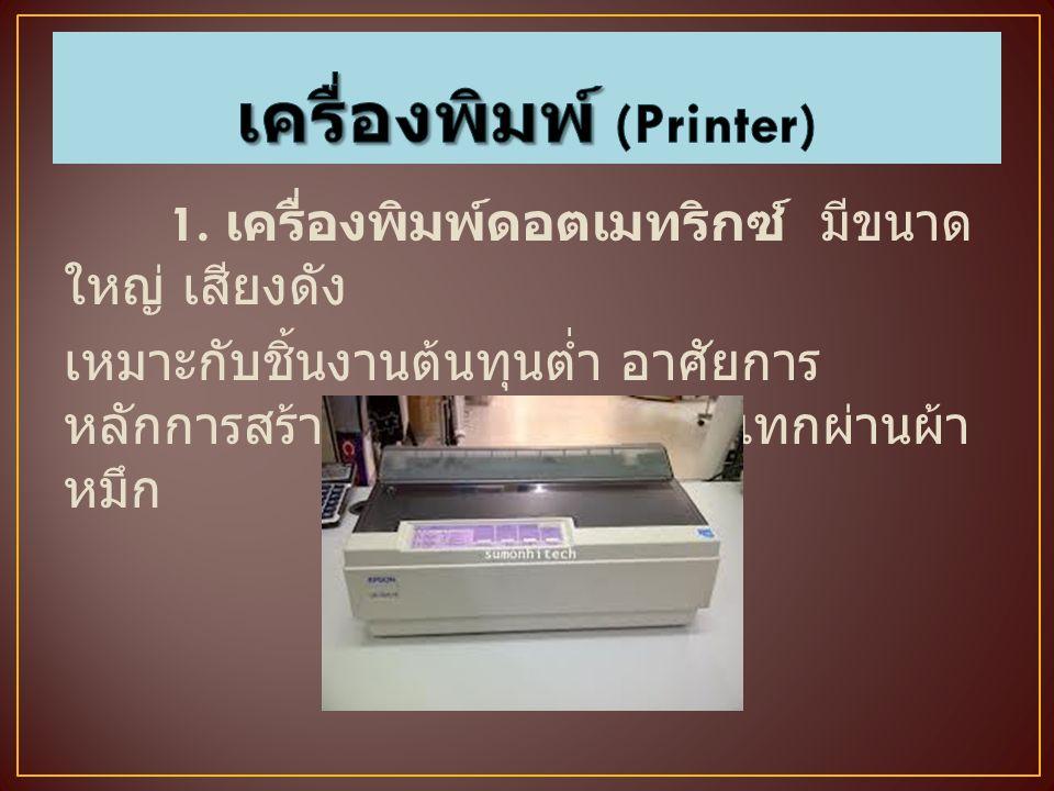 1. เครื่องพิมพ์ดอตเมทริกซ์ มีขนาด ใหญ่ เสียงดัง เหมาะกับชิ้นงานต้นทุนต่ำ อาศัยการ หลักการสร้างจุดด้วยหัวเข็มกระแทกผ่านผ้า หมึก