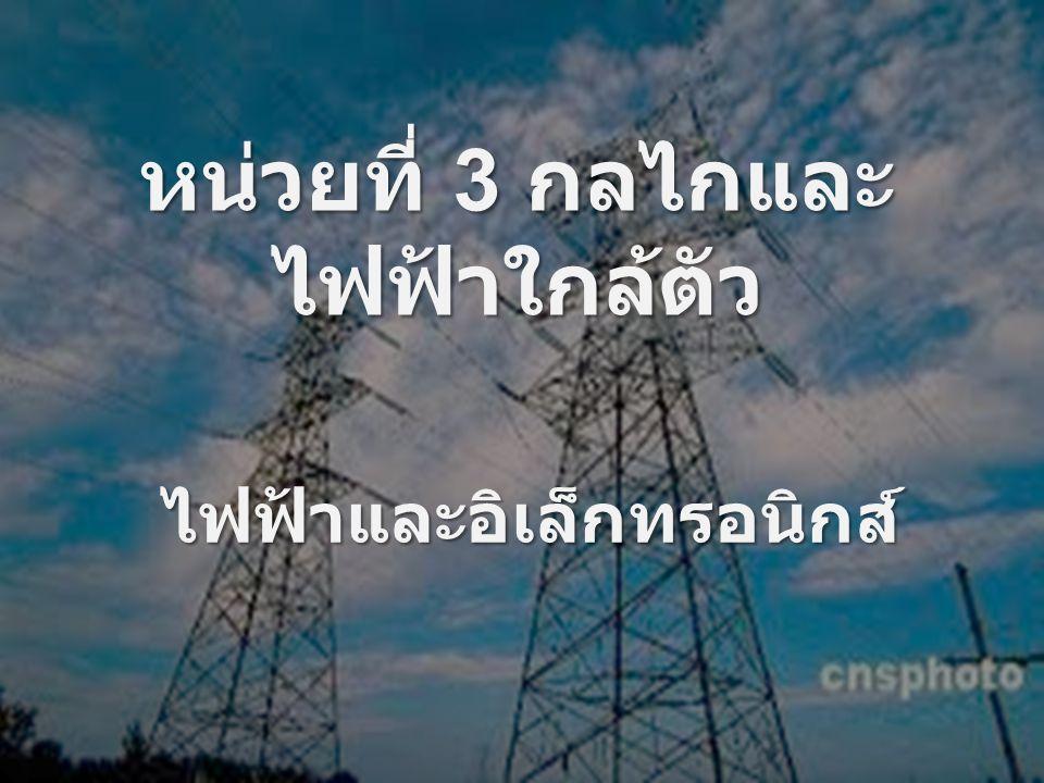 ไฟฟ้าและอิเล็กทรอนิกส์ หน่วยที่ 3 กลไกและ ไฟฟ้าใกล้ตัว