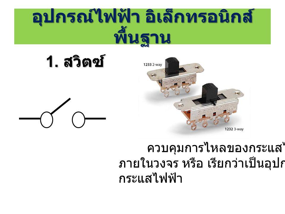 อุปกรณ์ไฟฟ้า อิเล็กทรอนิกส์ พื้นฐาน 1. สวิตซ์ ควบคุมการไหลของกระแสไฟฟ้า ภายในวงจร หรือ เรียกว่าเป็นอุปกรณ์เปิด - ปิด กระแสไฟฟ้า