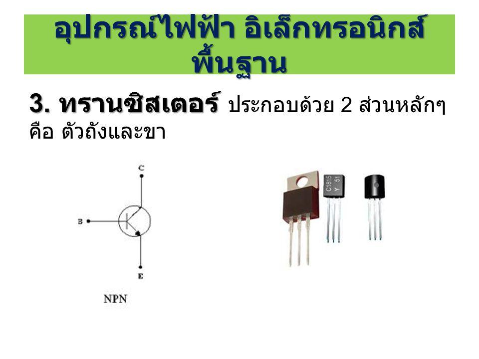 3. ทรานซิสเตอร์ 3. ทรานซิสเตอร์ ประกอบด้วย 2 ส่วนหลักๆ คือ ตัวถังและขา อุปกรณ์ไฟฟ้า อิเล็กทรอนิกส์ พื้นฐาน