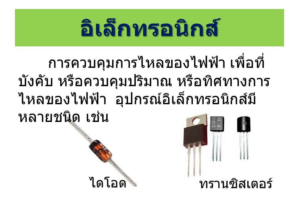อิเล็กทรอนิกส์ การควบคุมการไหลของไฟฟ้า เพื่อที่ บังคับ หรือควบคุมปริมาณ หรือทิศทางการ ไหลของไฟฟ้า อุปกรณ์อิเล็กทรอนิกส์มี หลายชนิด เช่น ไดโอด ทรานซิสเตอร์