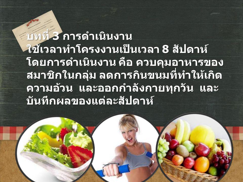บทที่ 3 การดำเนินงาน ใช้เวลาทำโครงงานเป็นเวลา 8 สัปดาห์ โดยการดำเนินงาน คือ ควบคุมอาหารของ สมาชิกในกลุ่ม ลดการกินขนมที่ทำให้เกิด ความอ้วน และออกกำลังกายทุกวัน และ บันทึกผลของแต่ละสัปดาห์