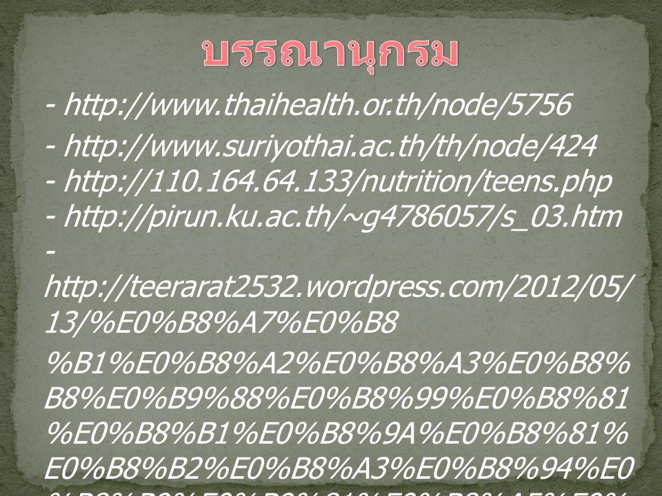- http://www.thaihealth.or.th/node/5756 - http://www.suriyothai.ac.th/th/node/424 - http://110.164.64.133/nutrition/teens.php - http://pirun.ku.ac.th/~g4786057/s_03.htm - http://teerarat2532.wordpress.com/2012/05/ 13/%E0%B8%A7%E0%B8 %B1%E0%B8%A2%E0%B8%A3%E0%B8% B8%E0%B9%88%E0%B8%99%E0%B8%81 %E0%B8%B1%E0%B8%9A%E0%B8%81% E0%B8%B2%E0%B8%A3%E0%B8%94%E0 %B8%B9%E0%B9%81%E0%B8%A5%E0% B8%AA%E0%B8%B8%E0%B8%82%E0%B8 %A0%E0%B8%B2/