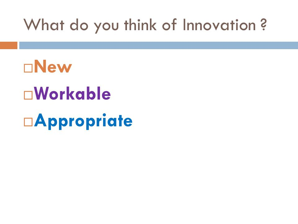 What do you think of Innovation ?  New  Workable  Appropriate