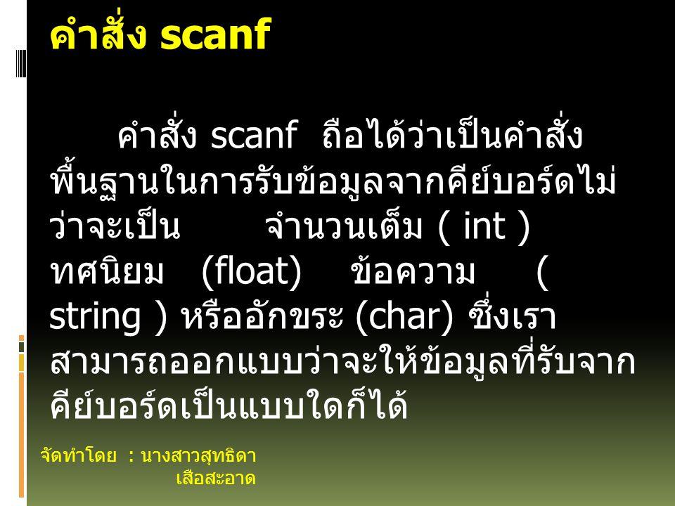 จัดทำโดย : นางสาวสุทธิดา เสือสะอาด คำสั่ง scanf คำสั่ง scanf ถือได้ว่าเป็นคำสั่ง พื้นฐานในการรับข้อมูลจากคีย์บอร์ดไม่ ว่าจะเป็น จำนวนเต็ม ( int ) ทศนิยม (float) ข้อความ ( string ) หรืออักขระ (char) ซึ่งเรา สามารถออกแบบว่าจะให้ข้อมูลที่รับจาก คีย์บอร์ดเป็นแบบใดก็ได้