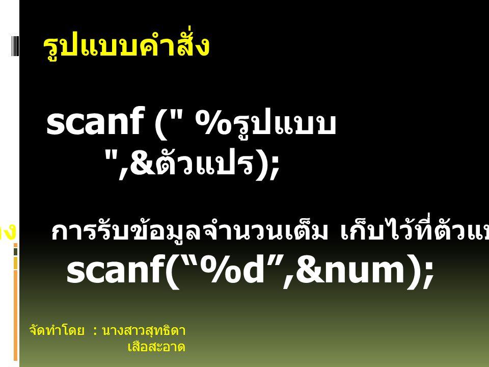 จัดทำโดย : นางสาวสุทธิดา เสือสะอาด รูปแบบคำสั่ง scanf ( % รูปแบบ ,& ตัวแปร ); ตัวอย่าง การรับข้อมูลจำนวนเต็ม เก็บไว้ที่ตัวแปล num scanf( %d ,&num);