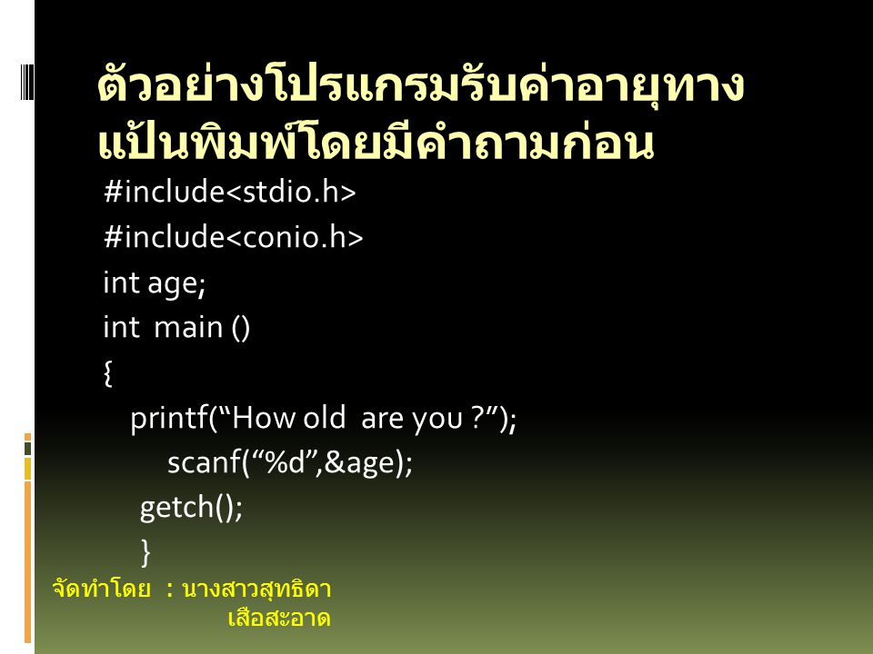 #include int age; int main () { printf( How old are you ? ); scanf ( %d ,&age); getch(); } ตัวอย่างโปรแกรมรับค่าอายุทาง แป้นพิมพ์โดยมีคำถามก่อน จัดทำโดย : นางสาวสุทธิดา เสือสะอาด
