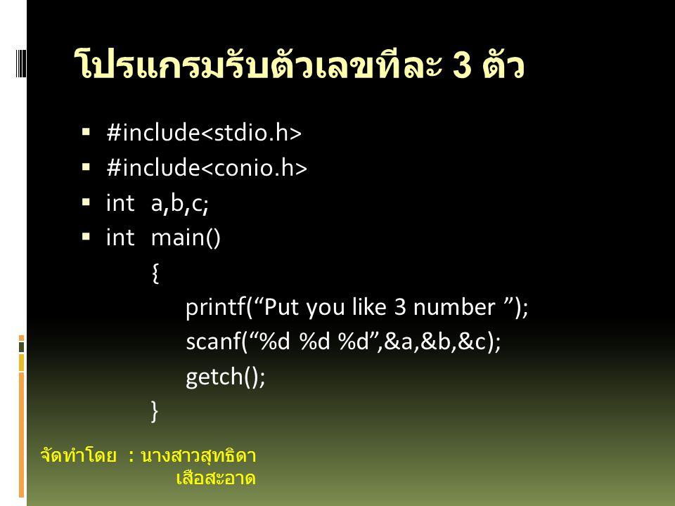 โปรแกรมรับตัวเลขทีละ 3 ตัว  #include  int a,b,c;  int main() { printf ( Put you like 3 number ); scanf( %d %d %d ,&a,&b,&c); getch(); } จัดทำโดย : นางสาวสุทธิดา เสือสะอาด
