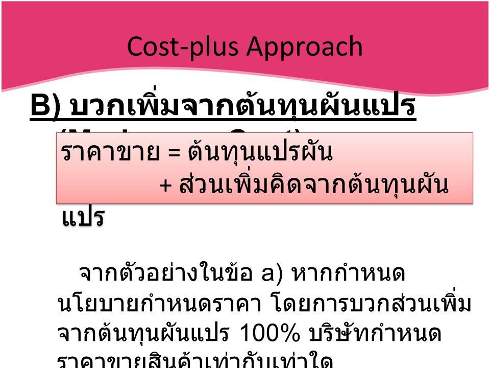 Cost-plus Approach B) บวกเพิ่มจากต้นทุนผันแปร (Markup on Cost) จากตัวอย่างในข้อ a) หากกำหนด นโยบายกำหนดราคา โดยการบวกส่วนเพิ่ม จากต้นทุนผันแปร 100% บริษัทกำหนด ราคาขายสินค้าเท่ากับเท่าใด ราคาขาย = ต้นทุนแปรผัน + ส่วนเพิ่มคิดจากต้นทุนผัน แปร ราคาขาย = ต้นทุนแปรผัน + ส่วนเพิ่มคิดจากต้นทุนผัน แปร