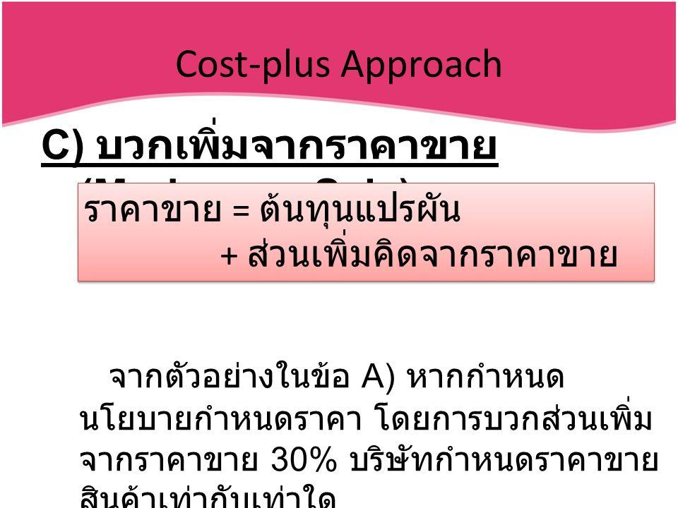 Cost-plus Approach C) บวกเพิ่มจากราคาขาย (Markup on Sale) จากตัวอย่างในข้อ A) หากกำหนด นโยบายกำหนดราคา โดยการบวกส่วนเพิ่ม จากราคาขาย 30% บริษัทกำหนดราคาขาย สินค้าเท่ากับเท่าใด ราคาขาย = ต้นทุนแปรผัน + ส่วนเพิ่มคิดจากราคาขาย ราคาขาย = ต้นทุนแปรผัน + ส่วนเพิ่มคิดจากราคาขาย