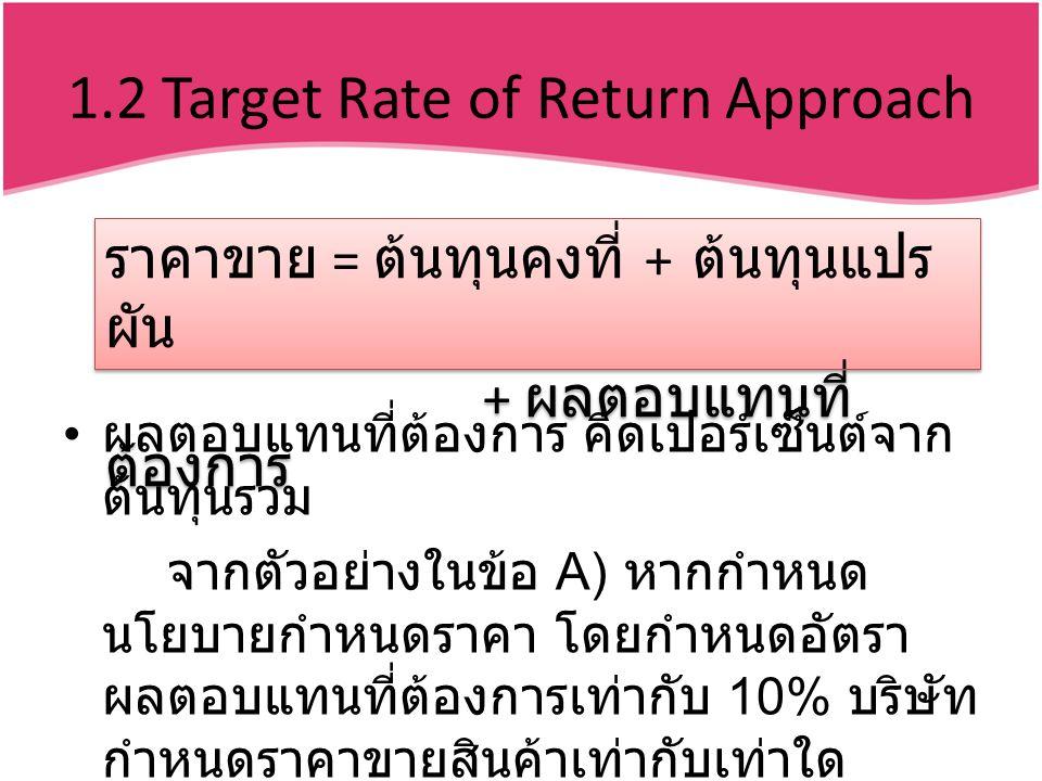 1.2 Target Rate of Return Approach ผลตอบแทนที่ต้องการ คิดเปอร์เซ็นต์จาก ต้นทุนรวม จากตัวอย่างในข้อ A) หากกำหนด นโยบายกำหนดราคา โดยกำหนดอัตรา ผลตอบแทนที่ต้องการเท่ากับ 10% บริษัท กำหนดราคาขายสินค้าเท่ากับเท่าใด ราคาขาย = ต้นทุนคงที่ + ต้นทุนแปร ผัน + ผลตอบแทนที่ ต้องการ ราคาขาย = ต้นทุนคงที่ + ต้นทุนแปร ผัน + ผลตอบแทนที่ ต้องการ