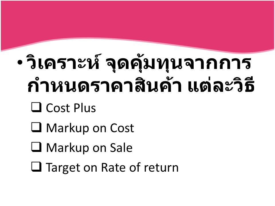 วิเคราะห์ จุดคุ้มทุนจากการ กำหนดราคาสินค้า แต่ละวิธี  Cost Plus  Markup on Cost  Markup on Sale  Target on Rate of return