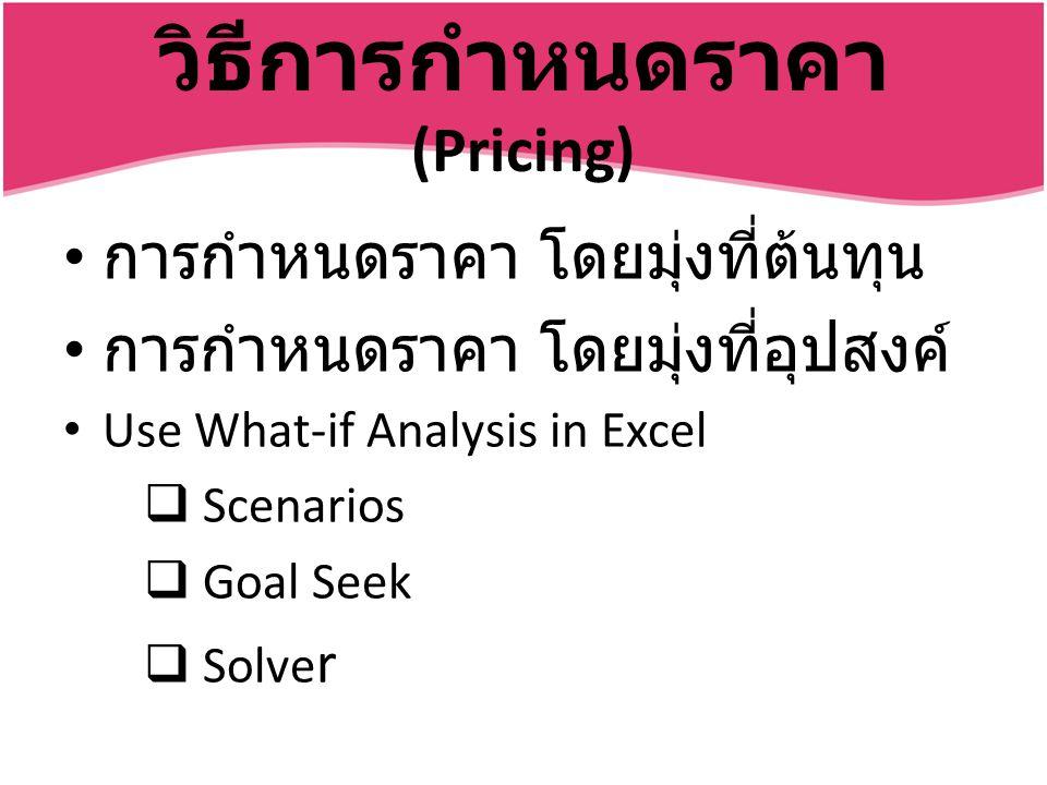 วิธีการกำหนดราคา (Pricing) การกำหนดราคา โดยมุ่งที่ต้นทุน การกำหนดราคา โดยมุ่งที่อุปสงค์ Use What-if Analysis in Excel  Scenarios  Goal Seek  Solve r