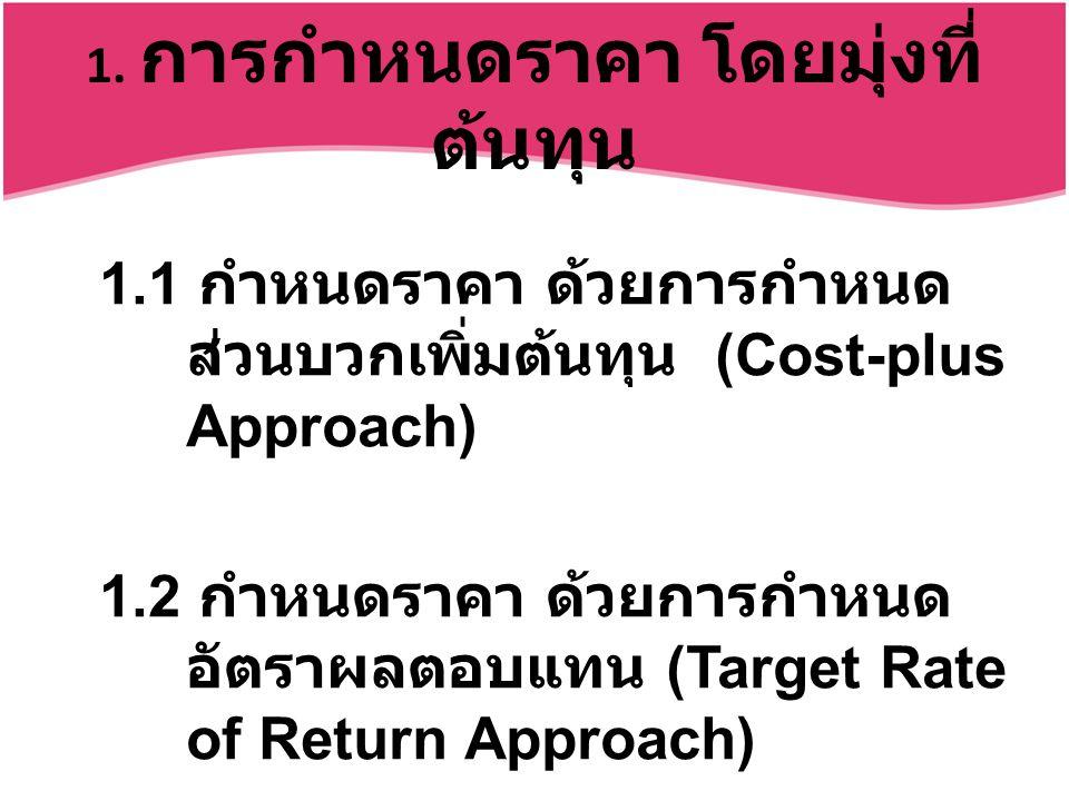 1. การกำหนดราคา โดยมุ่งที่ ต้นทุน 1.1 กำหนดราคา ด้วยการกำหนด ส่วนบวกเพิ่มต้นทุน (Cost-plus Approach) 1.2 กำหนดราคา ด้วยการกำหนด อัตราผลตอบแทน (Target
