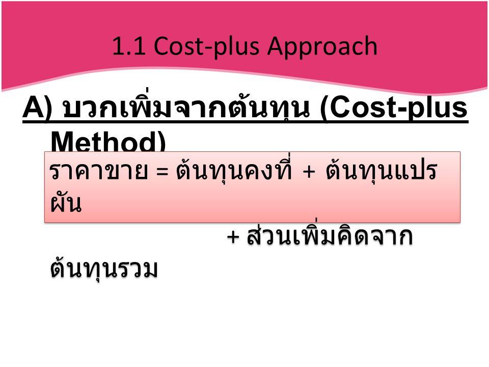 1.1 Cost-plus Approach A) บวกเพิ่มจากต้นทุน (Cost-plus Method) ราคาขาย = ต้นทุนคงที่ + ต้นทุนแปร ผัน + ส่วนเพิ่มคิดจาก ต้นทุนรวม ราคาขาย = ต้นทุนคงที่ + ต้นทุนแปร ผัน + ส่วนเพิ่มคิดจาก ต้นทุนรวม