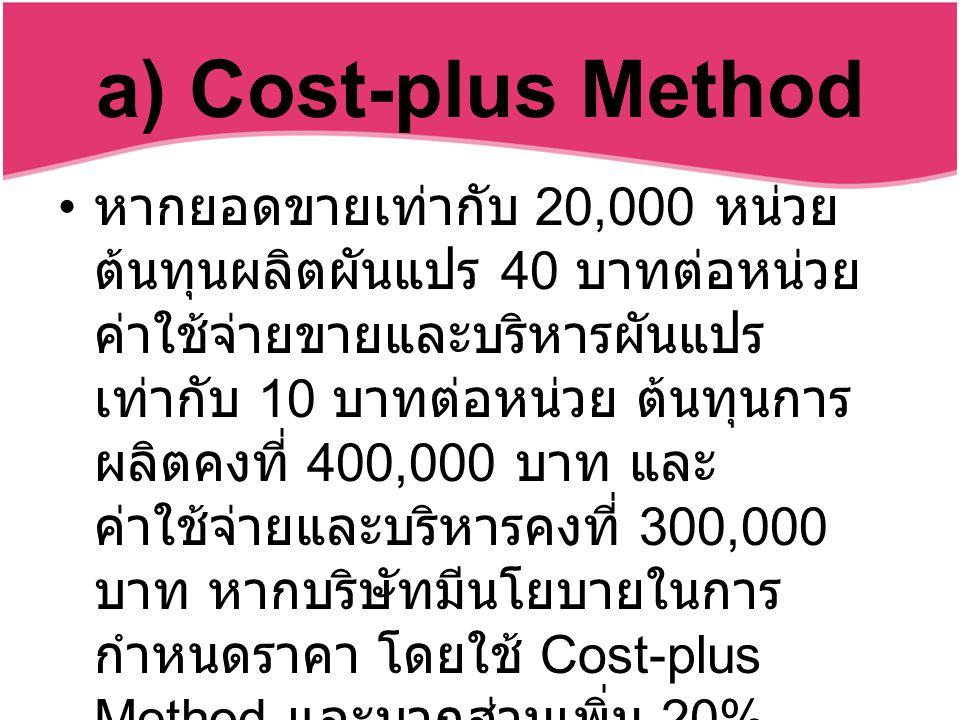 a) Cost-plus Method หากยอดขายเท่ากับ 20,000 หน่วย ต้นทุนผลิตผันแปร 40 บาทต่อหน่วย ค่าใช้จ่ายขายและบริหารผันแปร เท่ากับ 10 บาทต่อหน่วย ต้นทุนการ ผลิตคงที่ 400,000 บาท และ ค่าใช้จ่ายและบริหารคงที่ 300,000 บาท หากบริษัทมีนโยบายในการ กำหนดราคา โดยใช้ Cost-plus Method และบวกส่วนเพิ่ม 20% บริษัทแห่งนี้ ควรกำหนดราคาขาย สินค้าเท่ากับเท่าใด
