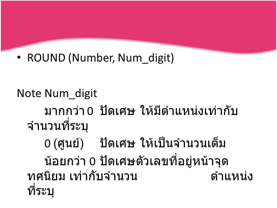 ROUND (Number, Num_digit) NoteNum_digit มากกว่า 0 ปัดเศษ ให้มีตำแหน่งเท่ากับ จำนวนที่ระบุ 0 ( ศูนย์ ) ปัดเศษ ให้เป็นจำนวนเต็ม น้อยกว่า 0 ปัดเศษตัวเลขที่อยู่หน้าจุด ทศนิยม เท่ากับจำนวนตำแหน่ง ที่ระบุ