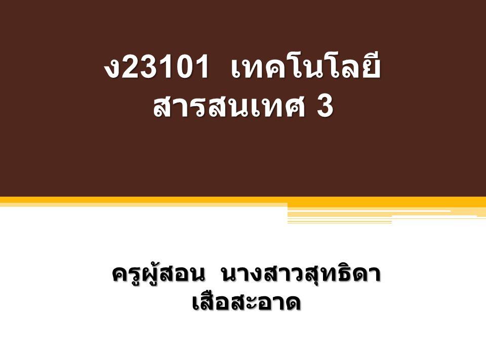 ง 23101 เทคโนโลยี สารสนเทศ 3 ครูผู้สอน นางสาวสุทธิดา เสือสะอาด