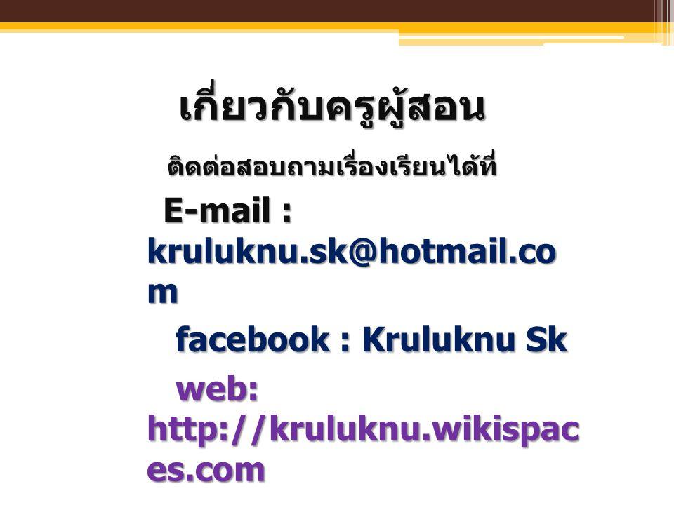 เกี่ยวกับครูผู้สอน ติดต่อสอบถามเรื่องเรียนได้ที่ ติดต่อสอบถามเรื่องเรียนได้ที่ E-mail : kruluknu.sk@hotmail.co m E-mail : kruluknu.sk@hotmail.co m fac