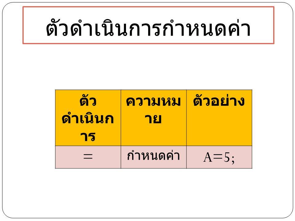 ตัวดำเนินการกำหนดค่า ตัว ดำเนินก าร ความหม าย ตัวอย่าง = กำหนดค่า A=5;