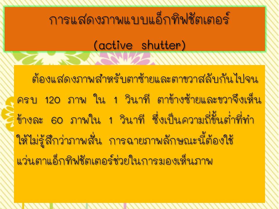 การแสดงภาพแบบแอ็กทิฟชัตเตอร์ (active shutter) การแสดงภาพแบบแอ็กทิฟชัตเตอร์ (active shutter) ต้องแสดงภาพสำหรับตาซ้ายและตาขวาสลับกันไปจน ครบ 120 ภาพ ใน