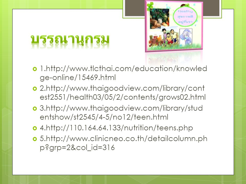  1.http://www.tlcthai.com/education/knowled ge-online/15469.html  2.http://www.thaigoodview.com/library/cont est2551/health03/05/2/contents/grows02.html  3.http://www.thaigoodview.com/library/stud entshow/st2545/4-5/no12/teen.html  4.http://110.164.64.133/nutrition/teens.php  5.http://www.clinicneo.co.th/detailcolumn.ph p?grp=2&col_id=316