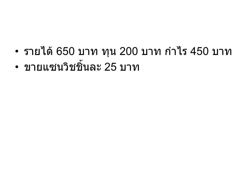 รายได้ 650 บาท ทุน 200 บาท กำไร 450 บาท ขายแซนวิชชิ้นละ 25 บาท