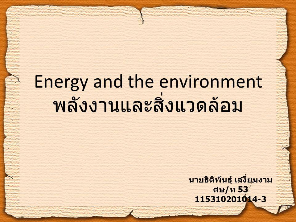 Energy and the environment พลังงานและสิ่งแวดล้อม นายธิติพันธุ์ เสงี่ยมงาม ศษ / ท 53 115310201014-3